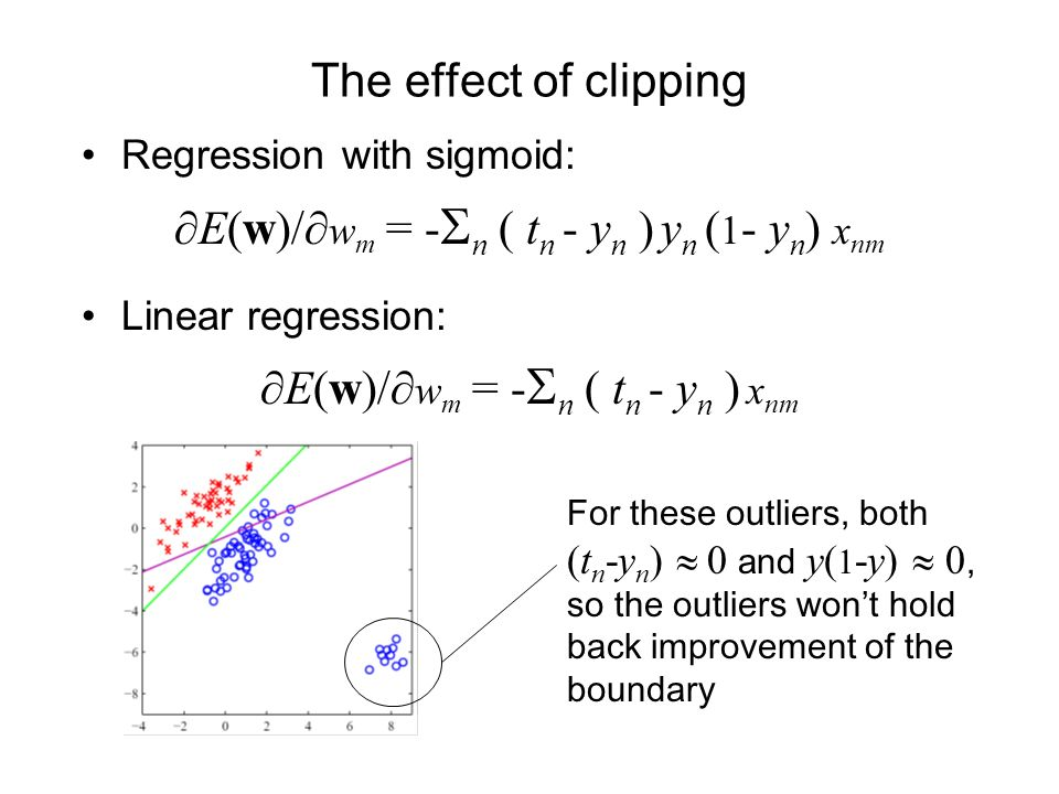 The effect of clipping Regression with sigmoid: E(w)/ w m = - n ( t n - y n ) y n ( 1 - y n ) x nm Linear regression: E(w)/ w m = - n ( t n - y n ) x nm For these outliers, both (t n -y n ) 0 and y( 1 -y) 0, so the outliers wont hold back improvement of the boundary
