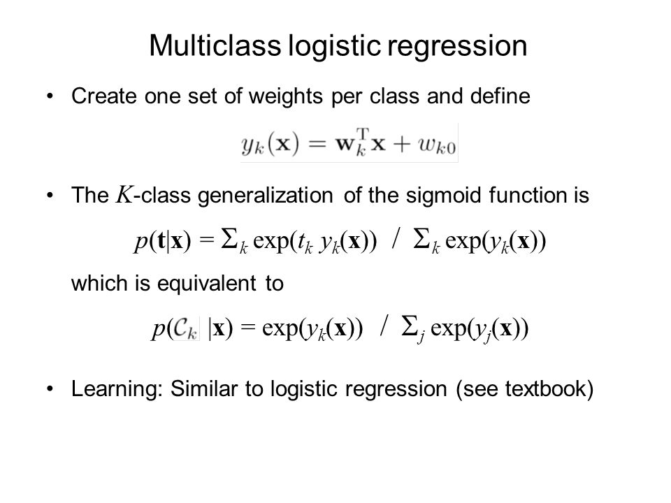 Multiclass logistic regression Create one set of weights per class and define The K -class generalization of the sigmoid function is p(t|x) = k exp(t k y k (x)) / k exp(y k (x)) which is equivalent to p( |x) = exp(y k (x)) / j exp(y j (x)) Learning: Similar to logistic regression (see textbook)