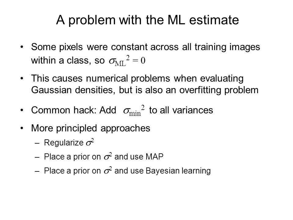 A problem with the ML estimate Some pixels were constant across all training images within a class, so ML 2 = 0 This causes numerical problems when evaluating Gaussian densities, but is also an overfitting problem Common hack: Add min 2 to all variances More principled approaches –Regularize 2 –Place a prior on 2 and use MAP –Place a prior on 2 and use Bayesian learning