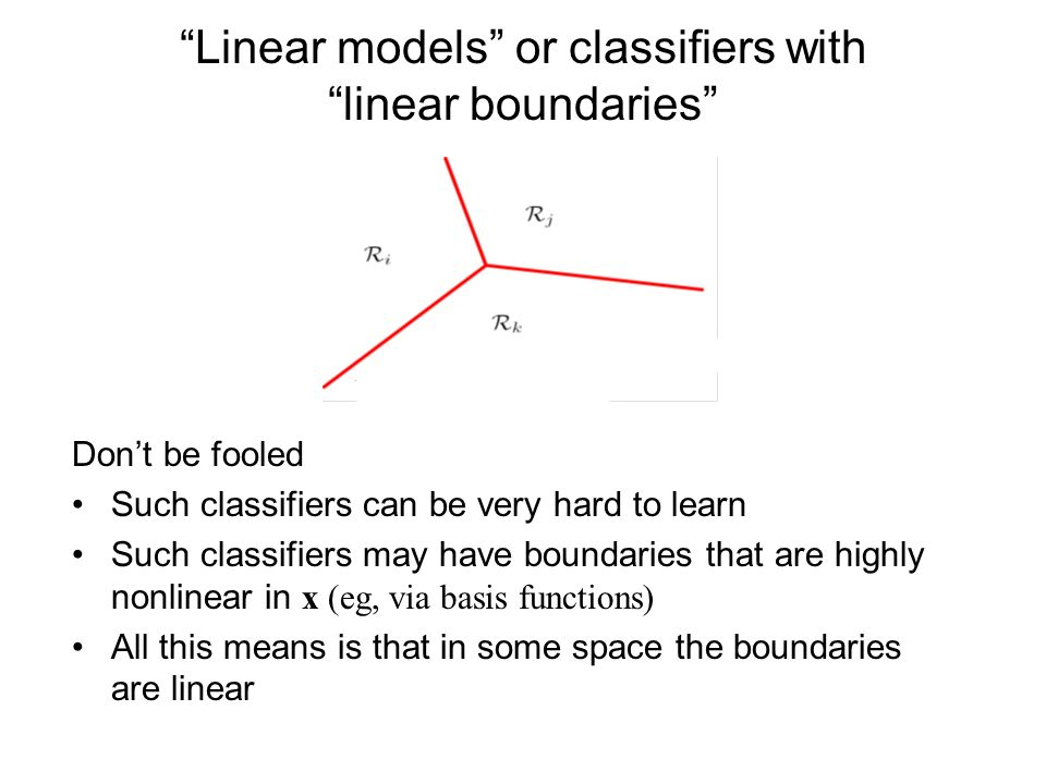Linear models or classifiers with linear boundaries Dont be fooled Such classifiers can be very hard to learn Such classifiers may have boundaries that are highly nonlinear in x (eg, via basis functions) All this means is that in some space the boundaries are linear