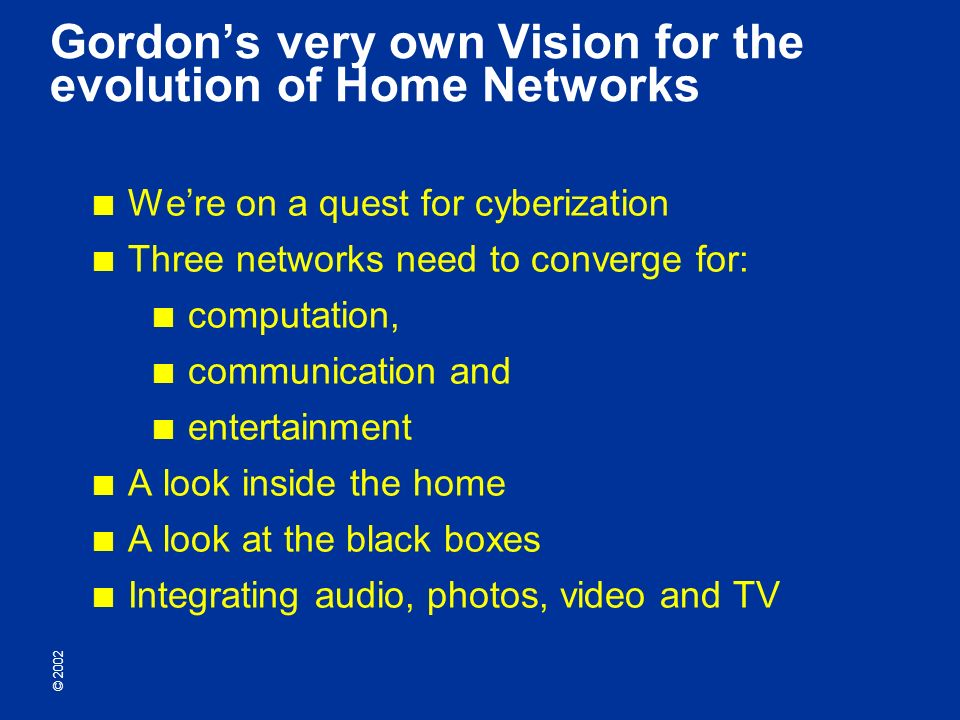 © 2002 Gordons very own Vision for the evolution of Home Networks Were on a quest for cyberization Three networks need to converge for: computation, communication and entertainment A look inside the home A look at the black boxes Integrating audio, photos, video and TV