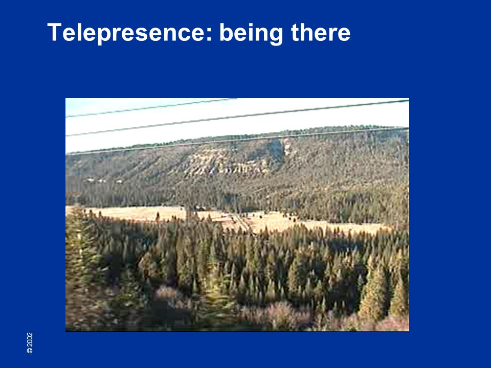 © 2002 Telepresence: being there