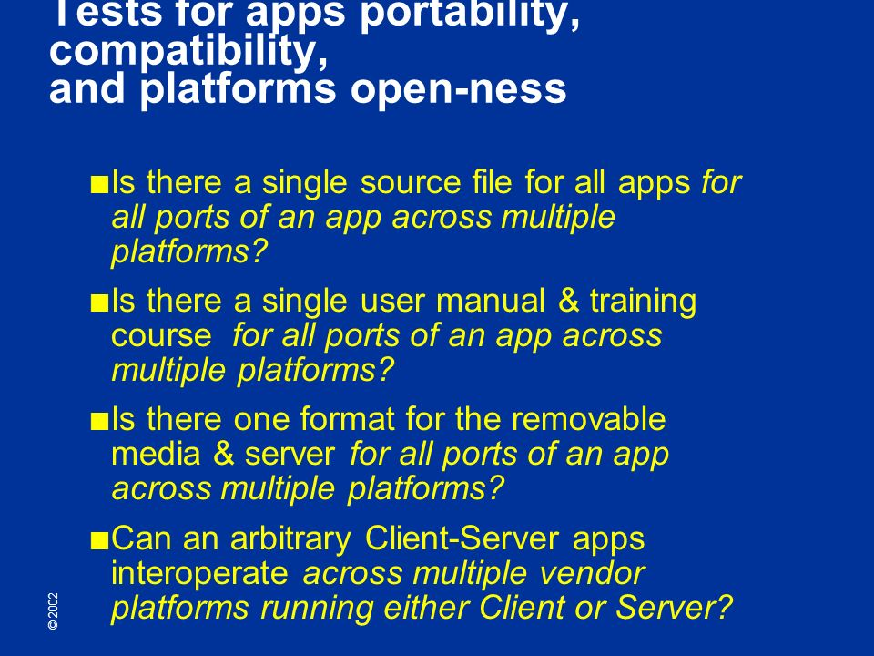 © 2002 Tests for apps portability, compatibility, and platforms open-ness Is there a single source file for all apps for all ports of an app across multiple platforms.