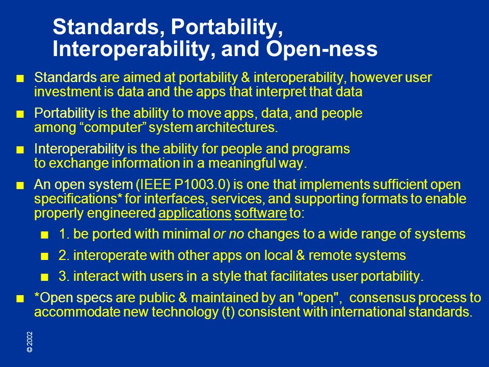 © 2002 Standards, Portability, Interoperability, and Open-ness Standards are aimed at portability & interoperability, however user investment is data and the apps that interpret that data Portability is the ability to move apps, data, and people among computer system architectures.