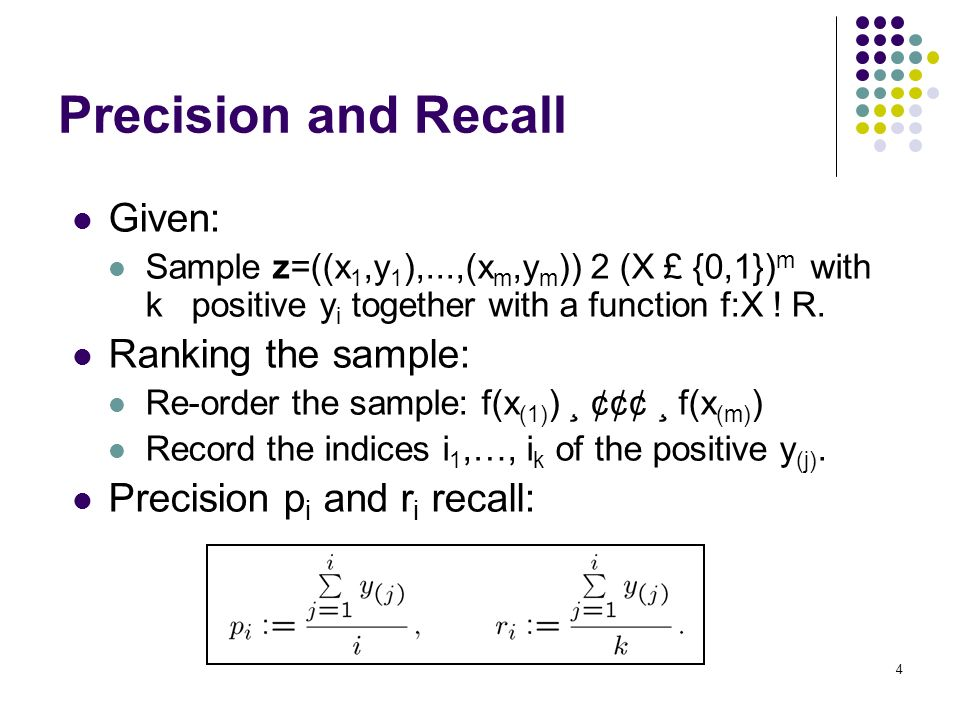 4 Precision and Recall Given: Sample z=((x 1,y 1 ),...,(x m,y m )) 2 (X £ {0,1}) m with k positive y i together with a function f:X .