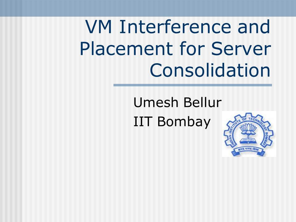 VM Interference and Placement for Server Consolidation Umesh Bellur IIT Bombay