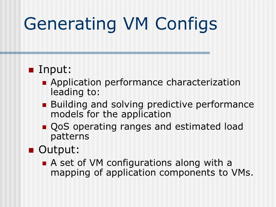Generating VM Configs Input: Application performance characterization leading to: Building and solving predictive performance models for the application QoS operating ranges and estimated load patterns Output: A set of VM configurations along with a mapping of application components to VMs.
