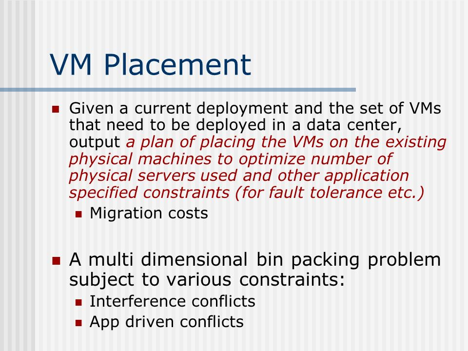 VM Placement Given a current deployment and the set of VMs that need to be deployed in a data center, output a plan of placing the VMs on the existing physical machines to optimize number of physical servers used and other application specified constraints (for fault tolerance etc.) Migration costs A multi dimensional bin packing problem subject to various constraints: Interference conflicts App driven conflicts