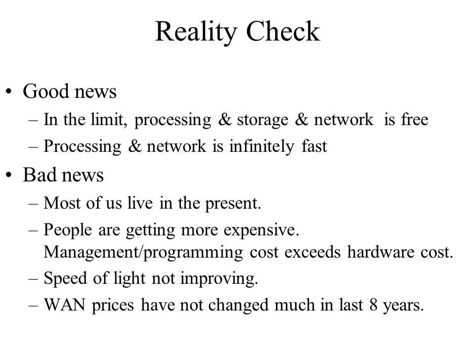Reality Check Good news –In the limit, processing & storage & network is free –Processing & network is infinitely fast Bad news –Most of us live in the present.