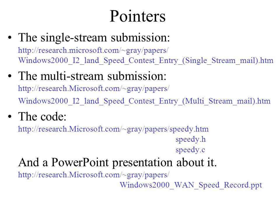 Pointers The single-stream submission: http://research.microsoft.com/~gray/papers/ Windows2000_I2_land_Speed_Contest_Entry_(Single_Stream_mail).htm The multi-stream submission: http://research.Microsoft.com/~gray/papers/ Windows2000_I2_land_Speed_Contest_Entry_(Multi_Stream_mail).htm The code: http://research.Microsoft.com/~gray/papers/speedy.htm speedy.h speedy.c And a PowerPoint presentation about it.
