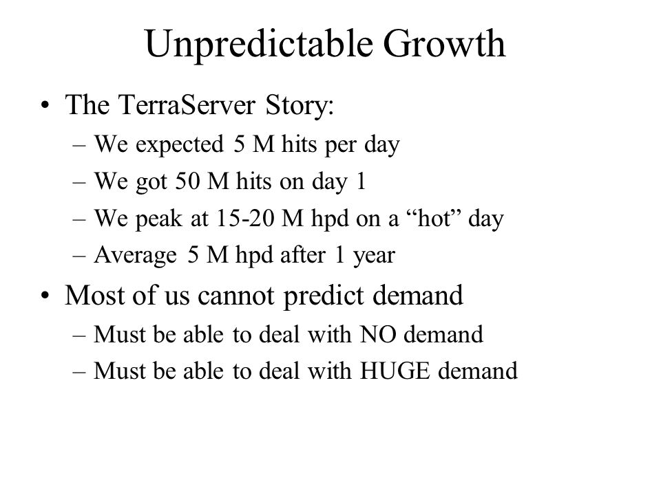 Unpredictable Growth The TerraServer Story: –We expected 5 M hits per day –We got 50 M hits on day 1 –We peak at 15-20 M hpd on a hot day –Average 5 M hpd after 1 year Most of us cannot predict demand –Must be able to deal with NO demand –Must be able to deal with HUGE demand
