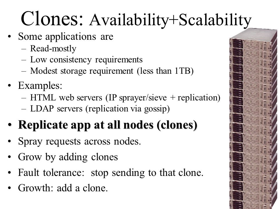 Clones: Availability+Scalability Some applications are –Read-mostly –Low consistency requirements –Modest storage requirement (less than 1TB) Examples: –HTML web servers (IP sprayer/sieve + replication) –LDAP servers (replication via gossip) Replicate app at all nodes (clones)Replicate app at all nodes (clones) Spray requests across nodes.