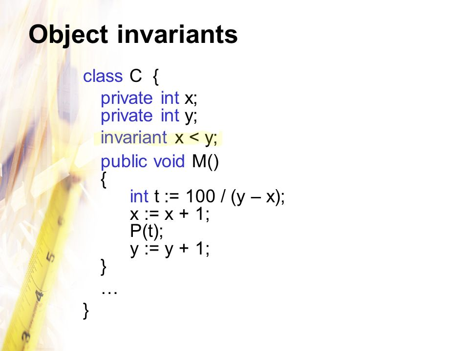 Object invariants class C { private int x; private int y; invariant x < y; public void M() { int t := 100 / (y – x); x := x + 1; P(t); y := y + 1; } … }