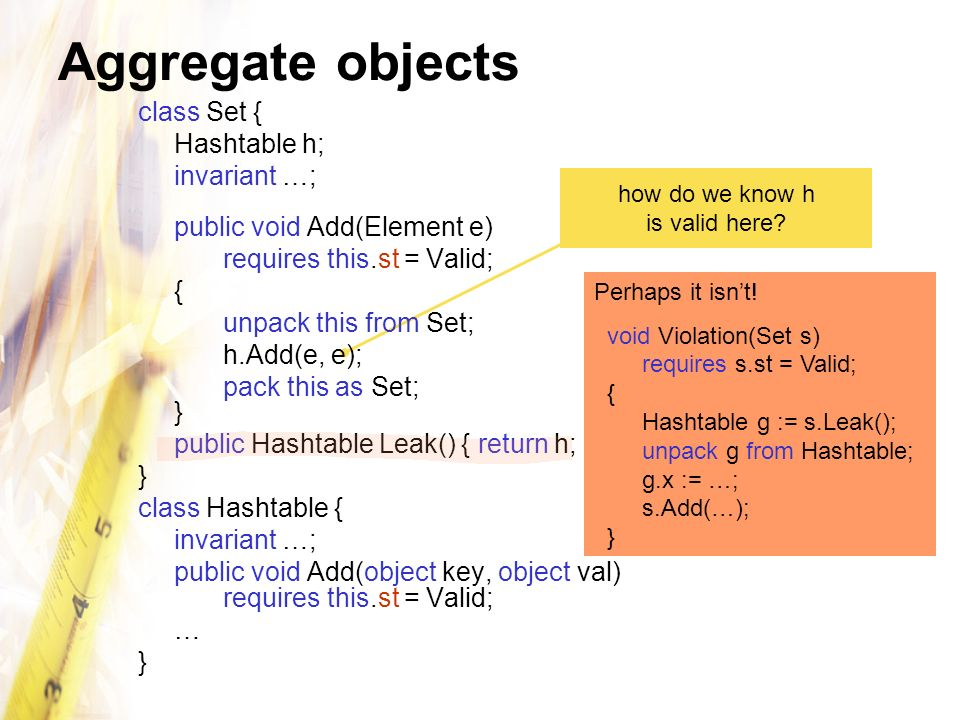 Aggregate objects class Set { Hashtable h; invariant …; public void Add(Element e) requires this.st = Valid; { unpack this from Set; h.Add(e, e); pack this as Set; } public Hashtable Leak() { return h; } } class Hashtable { invariant …; public void Add(object key, object val) requires this.st = Valid; … } how do we know h is valid here.