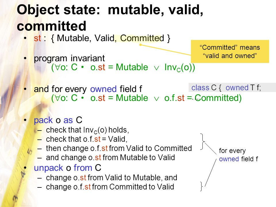 Object state: mutable, valid, committed st : { Mutable, Valid, Committed } program invariant ( o: C o.st = Mutable Inv C (o)) and for every owned field f ( o: C o.st = Mutable o.f.st = Committed) pack o as C –check that Inv C (o) holds, –check that o.f.st = Valid, –then change o.f.st from Valid to Committed –and change o.st from Mutable to Valid unpack o from C –change o.st from Valid to Mutable, and –change o.f.st from Committed to Valid Committed means valid and owned class C { owned T f; … for every owned field f