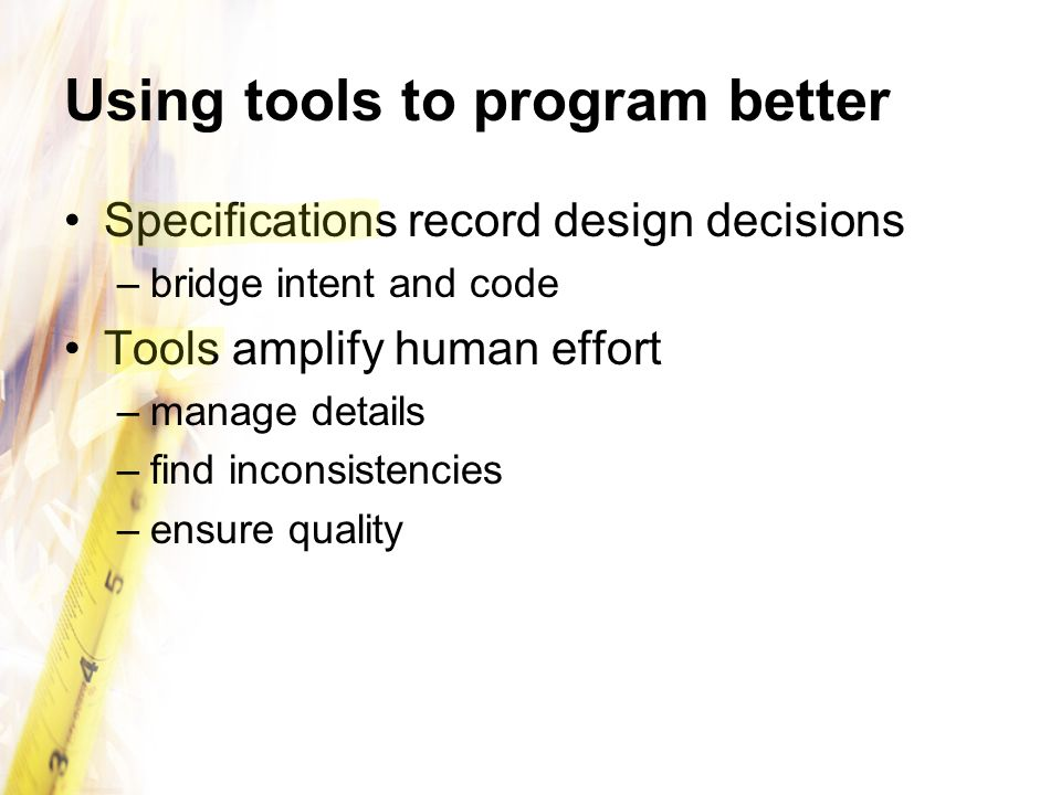 Using tools to program better Specifications record design decisions –bridge intent and code Tools amplify human effort –manage details –find inconsistencies –ensure quality