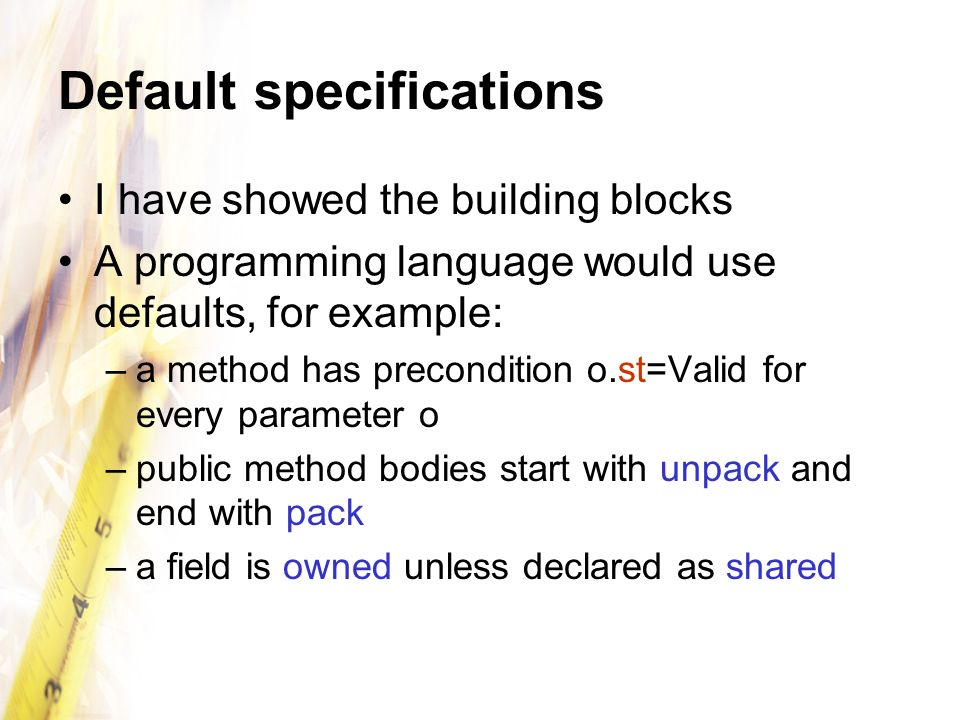 Default specifications I have showed the building blocks A programming language would use defaults, for example: –a method has precondition o.st=Valid for every parameter o –public method bodies start with unpack and end with pack –a field is owned unless declared as shared