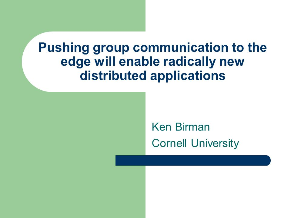 Pushing group communication to the edge will enable radically new distributed applications Ken Birman Cornell University