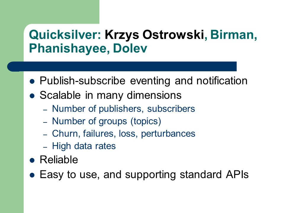 Quicksilver: Krzys Ostrowski, Birman, Phanishayee, Dolev Publish-subscribe eventing and notification Scalable in many dimensions – Number of publishers, subscribers – Number of groups (topics) – Churn, failures, loss, perturbances – High data rates Reliable Easy to use, and supporting standard APIs