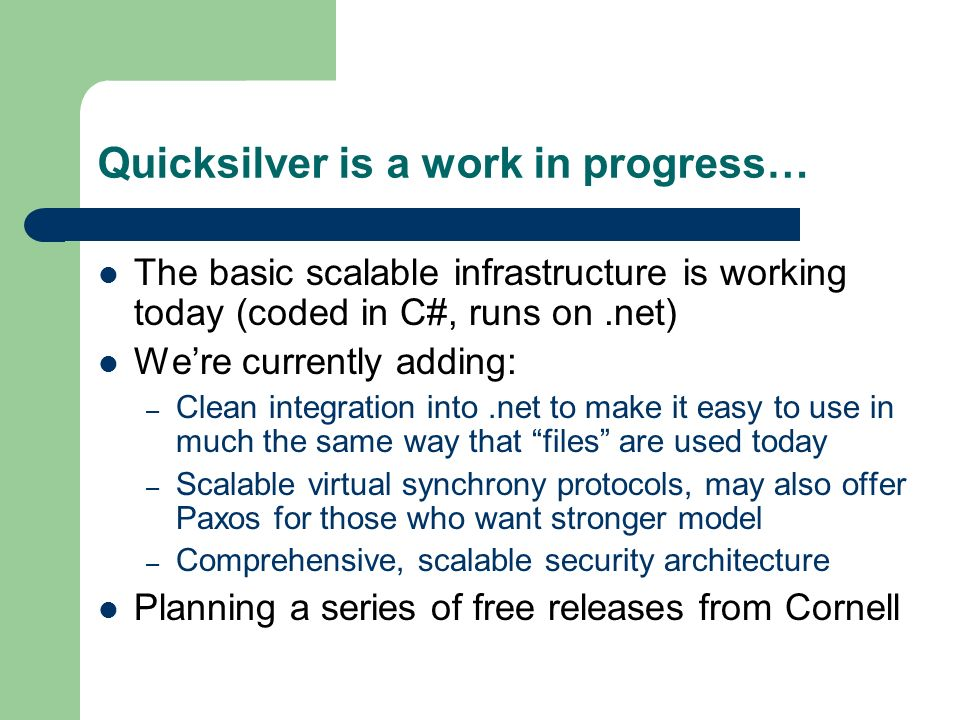 Quicksilver is a work in progress… The basic scalable infrastructure is working today (coded in C#, runs on.net) Were currently adding: – Clean integration into.net to make it easy to use in much the same way that files are used today – Scalable virtual synchrony protocols, may also offer Paxos for those who want stronger model – Comprehensive, scalable security architecture Planning a series of free releases from Cornell