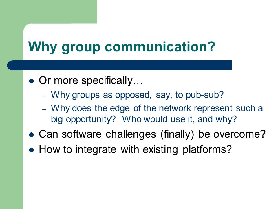 Why group communication. Or more specifically… – Why groups as opposed, say, to pub-sub.