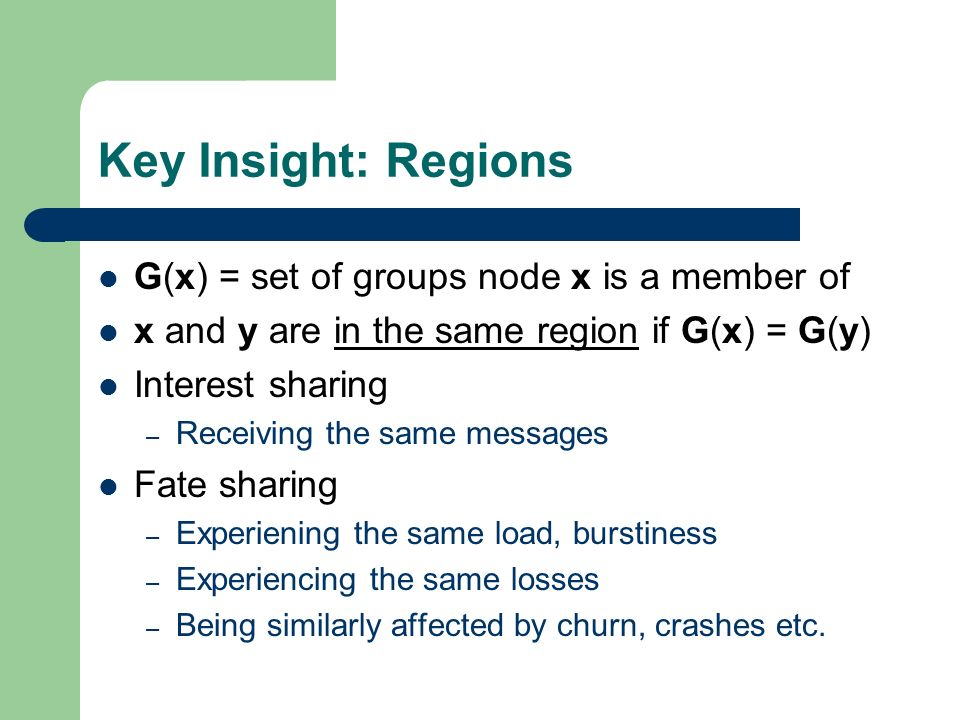 Key Insight: Regions G(x) = set of groups node x is a member of x and y are in the same region if G(x) = G(y) Interest sharing – Receiving the same messages Fate sharing – Experiening the same load, burstiness – Experiencing the same losses – Being similarly affected by churn, crashes etc.