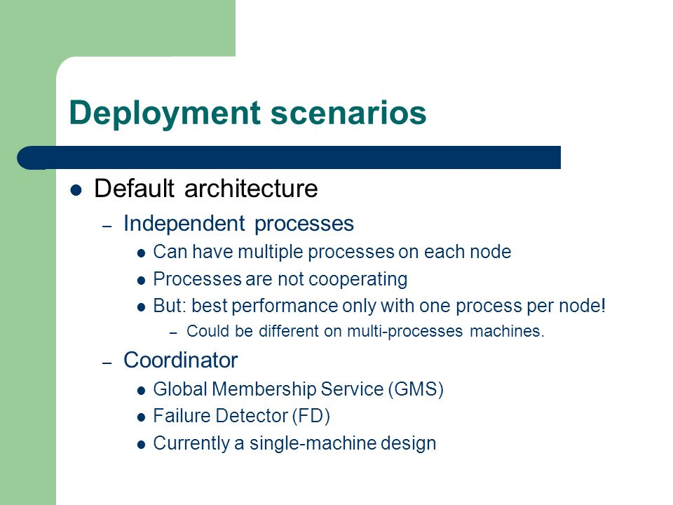 Deployment scenarios Default architecture – Independent processes Can have multiple processes on each node Processes are not cooperating But: best performance only with one process per node.