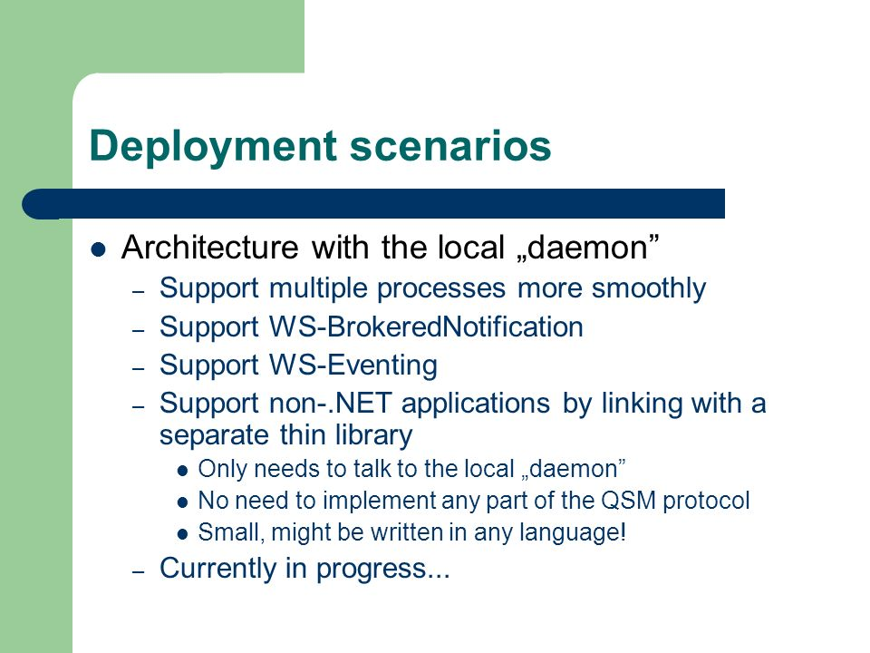 Architecture with the local daemon – Support multiple processes more smoothly – Support WS-BrokeredNotification – Support WS-Eventing – Support non-.NET applications by linking with a separate thin library Only needs to talk to the local daemon No need to implement any part of the QSM protocol Small, might be written in any language.