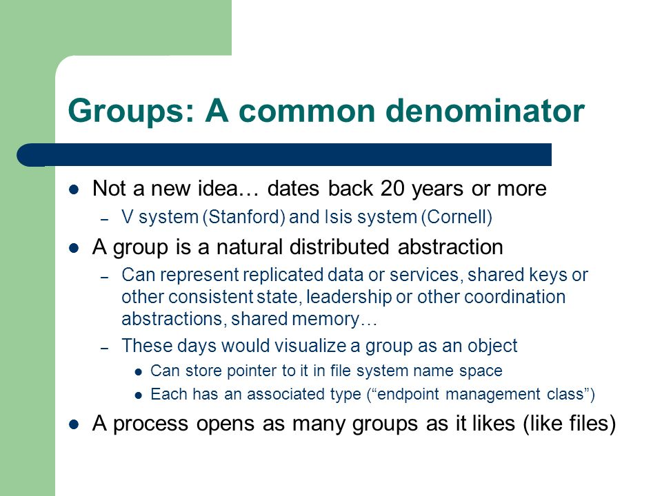 Groups: A common denominator Not a new idea… dates back 20 years or more – V system (Stanford) and Isis system (Cornell) A group is a natural distributed abstraction – Can represent replicated data or services, shared keys or other consistent state, leadership or other coordination abstractions, shared memory… – These days would visualize a group as an object Can store pointer to it in file system name space Each has an associated type (endpoint management class) A process opens as many groups as it likes (like files)