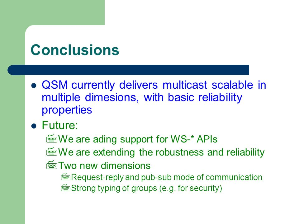 Conclusions QSM currently delivers multicast scalable in multiple dimesions, with basic reliability properties Future: We are ading support for WS-* APIs We are extending the robustness and reliability Two new dimensions Request-reply and pub-sub mode of communication Strong typing of groups (e.g.