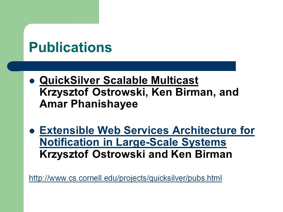 Publications QuickSilver Scalable Multicast Krzysztof Ostrowski, Ken Birman, and Amar Phanishayee Extensible Web Services Architecture for Notification in Large-Scale Systems Krzysztof Ostrowski and Ken Birman Extensible Web Services Architecture for Notification in Large-Scale Systems http://www.cs.cornell.edu/projects/quicksilver/pubs.html