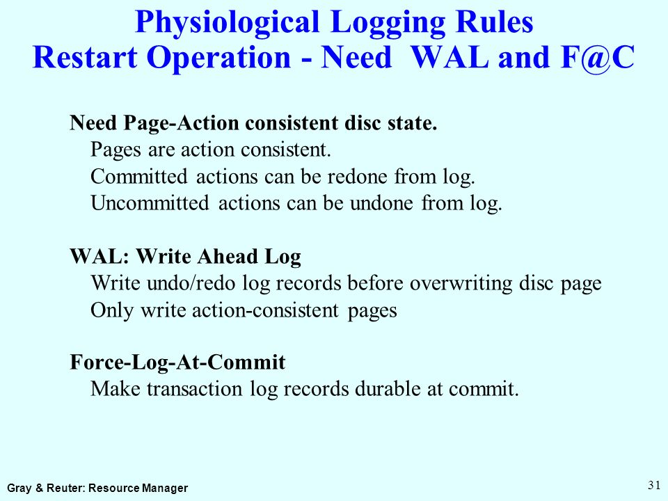 Gray & Reuter: Resource Manager 31 Physiological Logging Rules Restart Operation - Need WAL and F@C Need Page-Action consistent disc state.