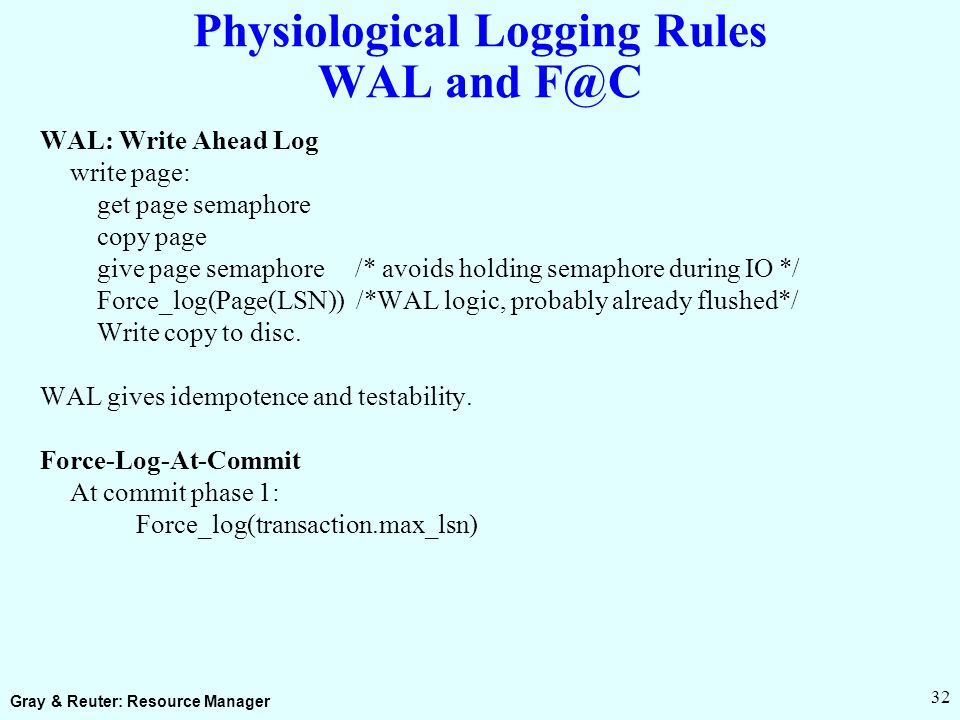 Gray & Reuter: Resource Manager 32 Physiological Logging Rules WAL and F@C WAL: Write Ahead Log write page: get page semaphore copy page give page semaphore /* avoids holding semaphore during IO */ Force_log(Page(LSN)) /*WAL logic, probably already flushed*/ Write copy to disc.