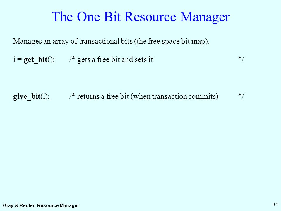 Gray & Reuter: Resource Manager 34 The One Bit Resource Manager Manages an array of transactional bits (the free space bit map).
