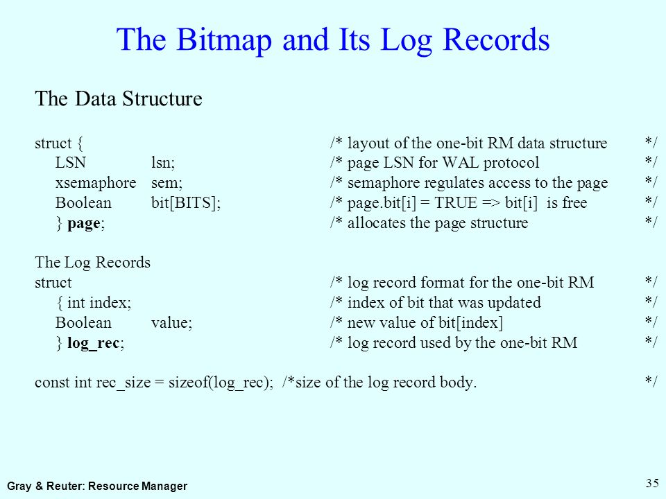 Gray & Reuter: Resource Manager 35 The Bitmap and Its Log Records The Data Structure struct { /* layout of the one-bit RM data structure*/ LSNlsn;/* page LSN for WAL protocol*/ xsemaphoresem; /* semaphore regulates access to the page */ Booleanbit[BITS];/* page.bit[i] = TRUE => bit[i] is free*/ } page;/* allocates the page structure*/ The Log Records struct/* log record format for the one-bit RM*/ { int index;/* index of bit that was updated*/ Booleanvalue;/* new value of bit[index]*/ } log_rec;/* log record used by the one-bit RM*/ const int rec_size = sizeof(log_rec); /*size of the log record body.*/