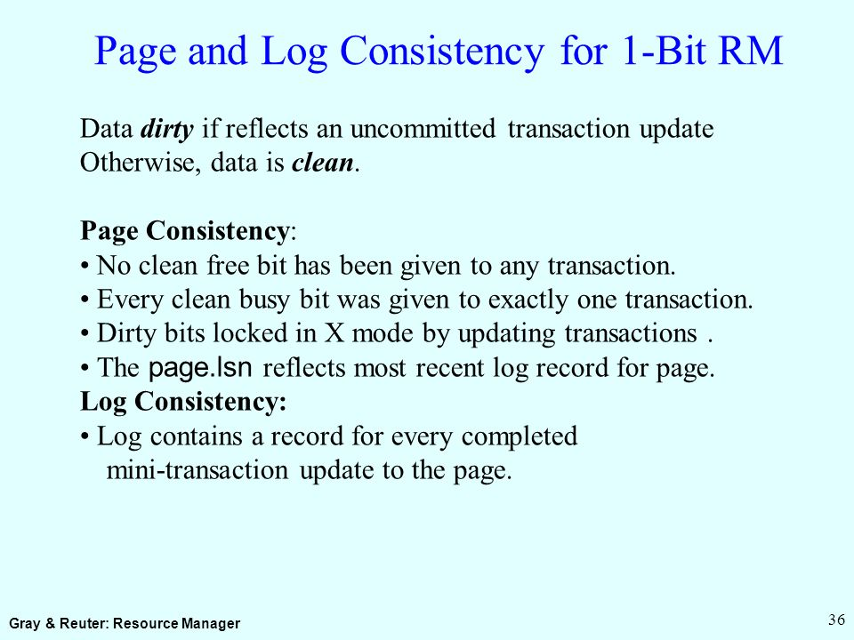 Gray & Reuter: Resource Manager 36 Page and Log Consistency for 1-Bit RM Data dirty if reflects an uncommitted transaction update Otherwise, data is clean.