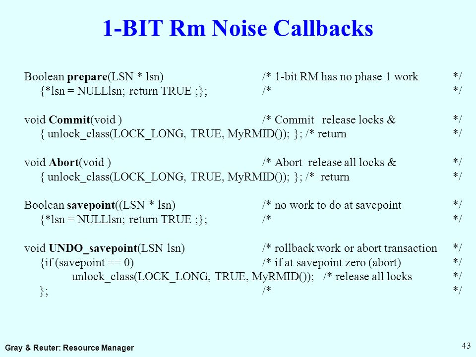 Gray & Reuter: Resource Manager 43 1-BIT Rm Noise Callbacks Boolean prepare(LSN * lsn)/* 1-bit RM has no phase 1 work*/ {*lsn = NULLlsn; return TRUE ;};/* */ void Commit(void )/* Commit release locks &*/ { unlock_class(LOCK_LONG, TRUE, MyRMID()); }; /* return*/ void Abort(void )/* Abort release all locks &*/ { unlock_class(LOCK_LONG, TRUE, MyRMID()); }; /* return */ Boolean savepoint((LSN * lsn) /* no work to do at savepoint*/ {*lsn = NULLlsn; return TRUE ;};/* */ void UNDO_savepoint(LSN lsn) /* rollback work or abort transaction*/ {if (savepoint == 0) /* if at savepoint zero (abort)*/ unlock_class(LOCK_LONG, TRUE, MyRMID()); /* release all locks*/ }; /* */