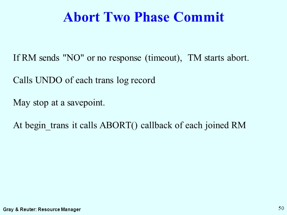 Gray & Reuter: Resource Manager 50 Abort Two Phase Commit If RM sends NO or no response (timeout), TM starts abort.