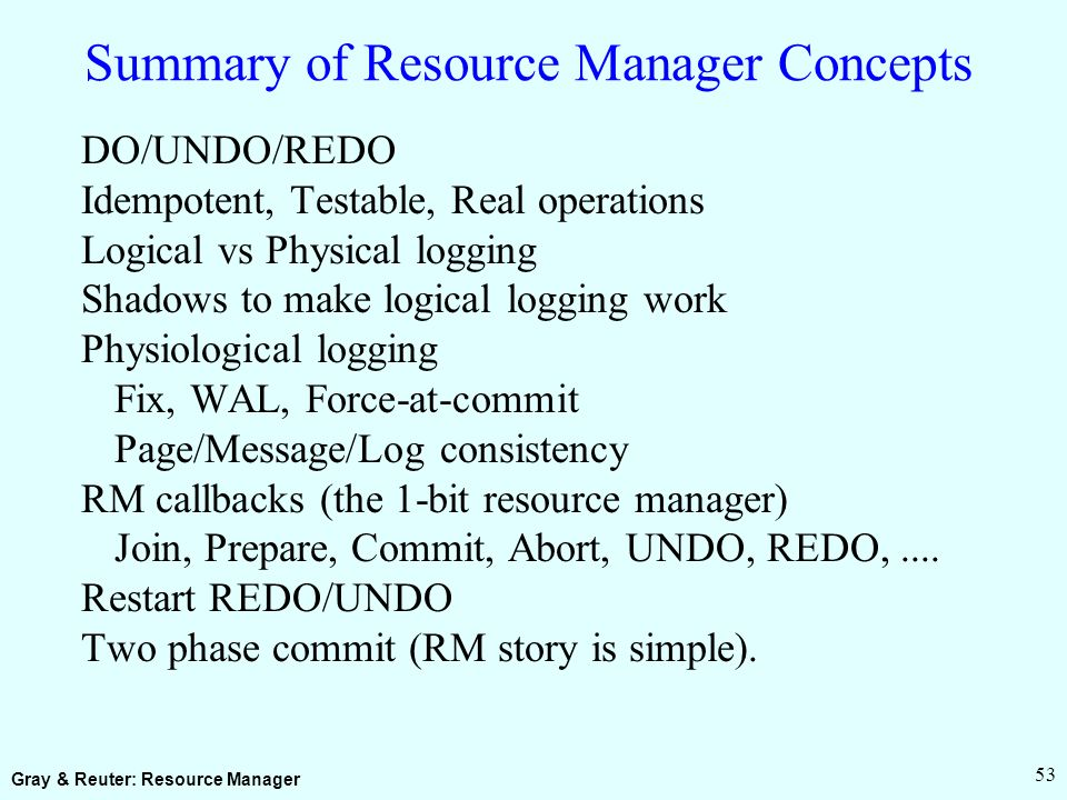 Gray & Reuter: Resource Manager 53 Summary of Resource Manager Concepts DO/UNDO/REDO Idempotent, Testable, Real operations Logical vs Physical logging Shadows to make logical logging work Physiological logging Fix, WAL, Force-at-commit Page/Message/Log consistency RM callbacks (the 1-bit resource manager) Join, Prepare, Commit, Abort, UNDO, REDO,....