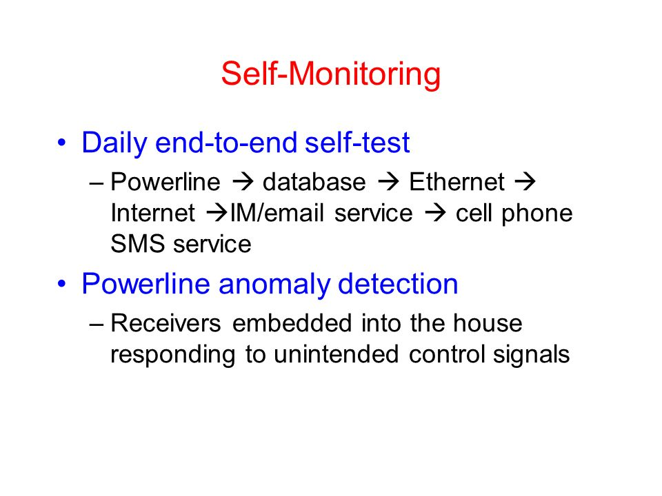 Self-Monitoring Daily end-to-end self-test –Powerline database Ethernet Internet IM/email service cell phone SMS service Powerline anomaly detection –Receivers embedded into the house responding to unintended control signals