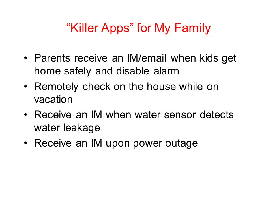 Killer Apps for My Family Parents receive an IM/email when kids get home safely and disable alarm Remotely check on the house while on vacation Receive an IM when water sensor detects water leakage Receive an IM upon power outage