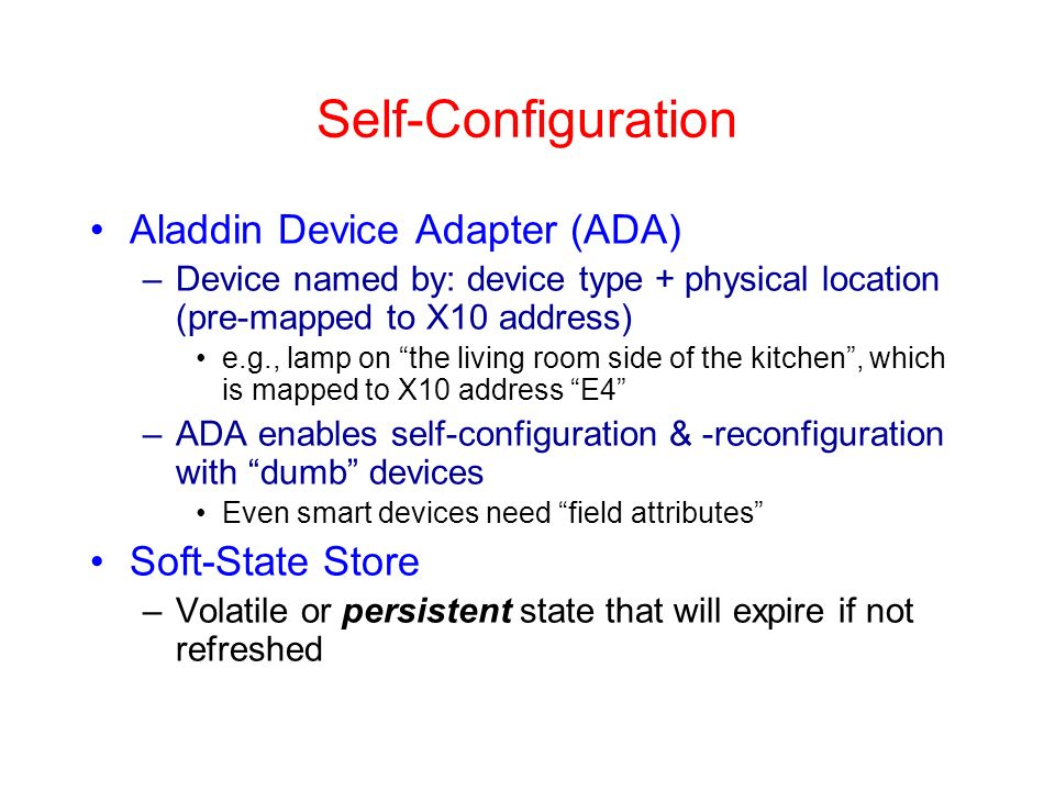 Self-Configuration Aladdin Device Adapter (ADA) –Device named by: device type + physical location (pre-mapped to X10 address) e.g., lamp on the living room side of the kitchen, which is mapped to X10 address E4 –ADA enables self-configuration & -reconfiguration with dumb devices Even smart devices need field attributes Soft-State Store –Volatile or persistent state that will expire if not refreshed
