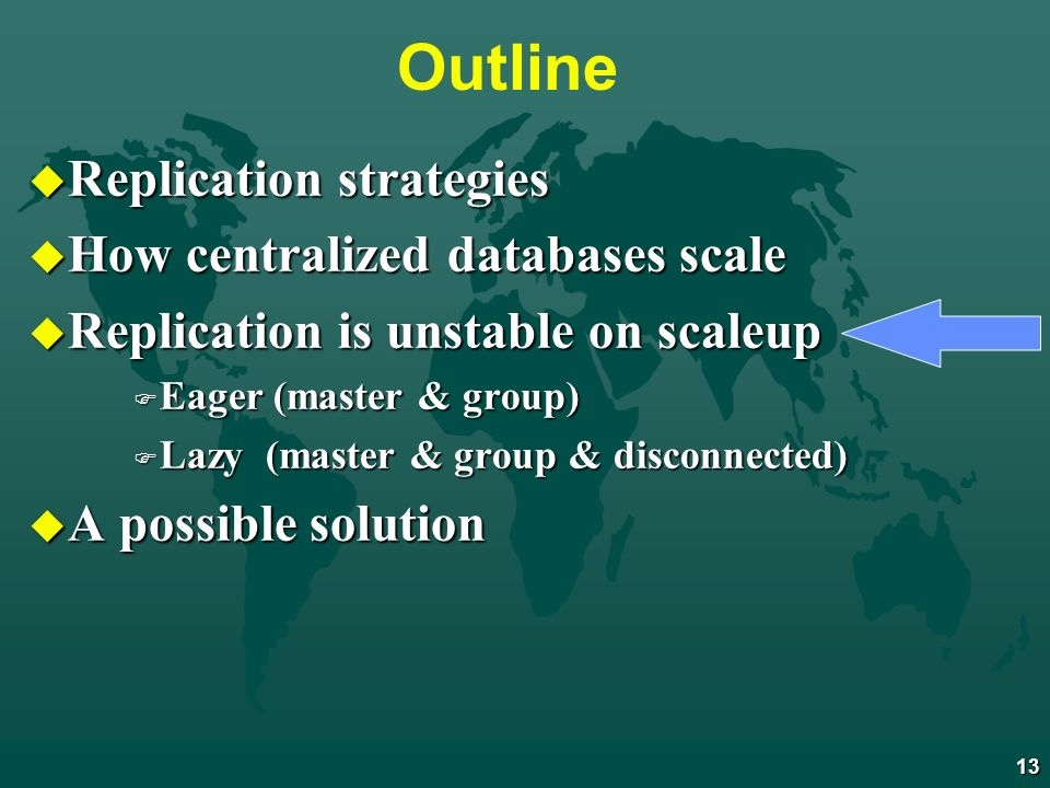 13 Outline u Replication strategies u How centralized databases scale u Replication is unstable on scaleup F Eager (master & group) F Lazy (master & group & disconnected) u A possible solution