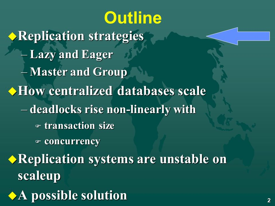 2 Outline u Replication strategies –Lazy and Eager –Master and Group u How centralized databases scale –deadlocks rise non-linearly with F transaction size F concurrency u Replication systems are unstable on scaleup u A possible solution