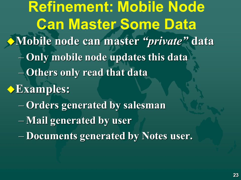 23 Refinement: Mobile Node Can Master Some Data u Mobile node can master private data –Only mobile node updates this data –Others only read that data u Examples: –Orders generated by salesman –Mail generated by user –Documents generated by Notes user.