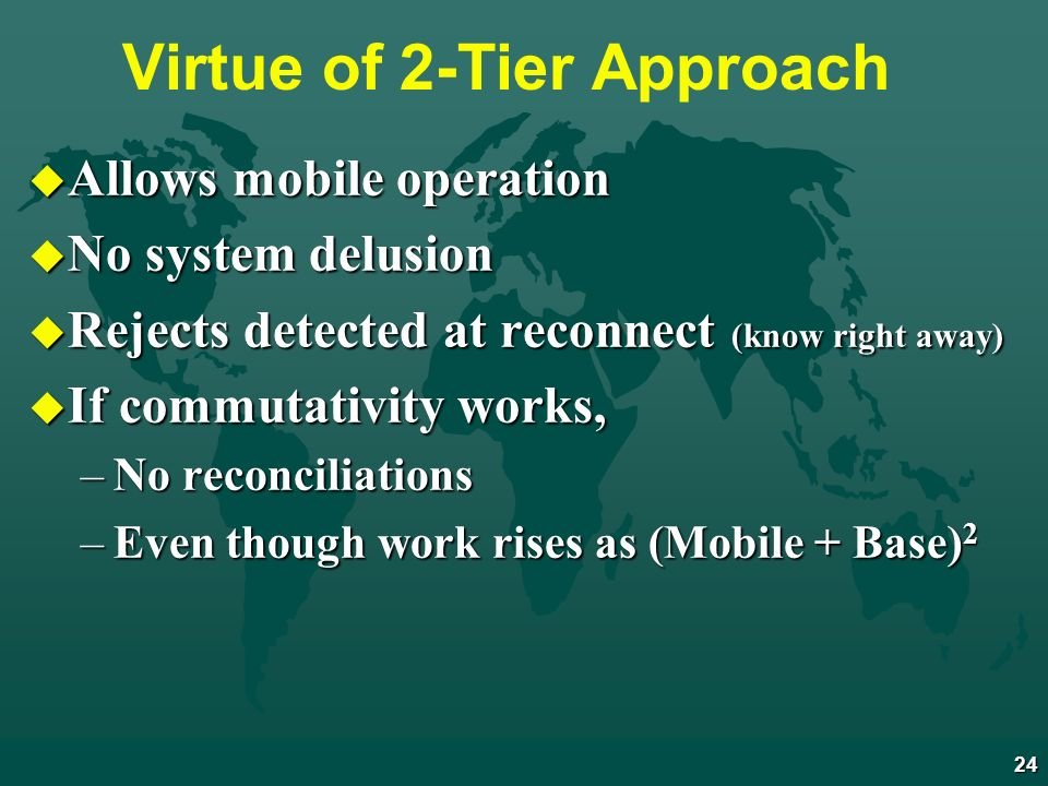 24 Virtue of 2-Tier Approach u Allows mobile operation u No system delusion u Rejects detected at reconnect (know right away) u If commutativity works, –No reconciliations –Even though work rises as (Mobile + Base) 2