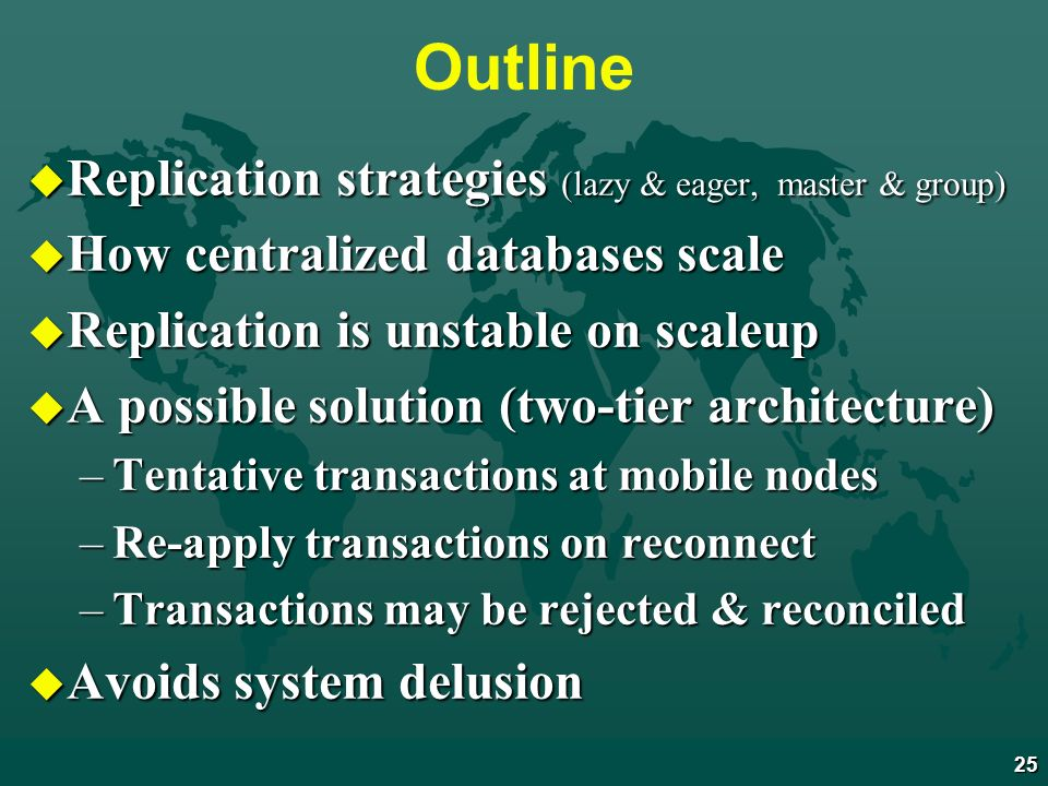 25 Outline u Replication strategies (lazy & eager, master & group) u How centralized databases scale u Replication is unstable on scaleup u A possible solution (two-tier architecture) –Tentative transactions at mobile nodes –Re-apply transactions on reconnect –Transactions may be rejected & reconciled u Avoids system delusion