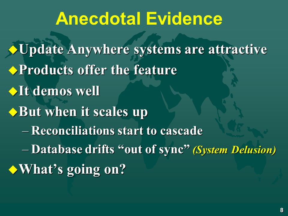 8 Anecdotal Evidence u Update Anywhere systems are attractive u Products offer the feature u It demos well u But when it scales up –Reconciliations start to cascade –Database drifts out of sync (System Delusion) u Whats going on