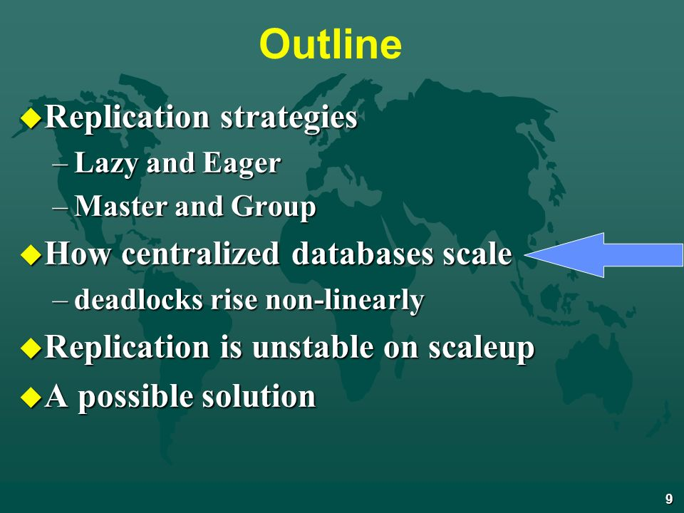 9 Outline u Replication strategies –Lazy and Eager –Master and Group u How centralized databases scale –deadlocks rise non-linearly u Replication is unstable on scaleup u A possible solution
