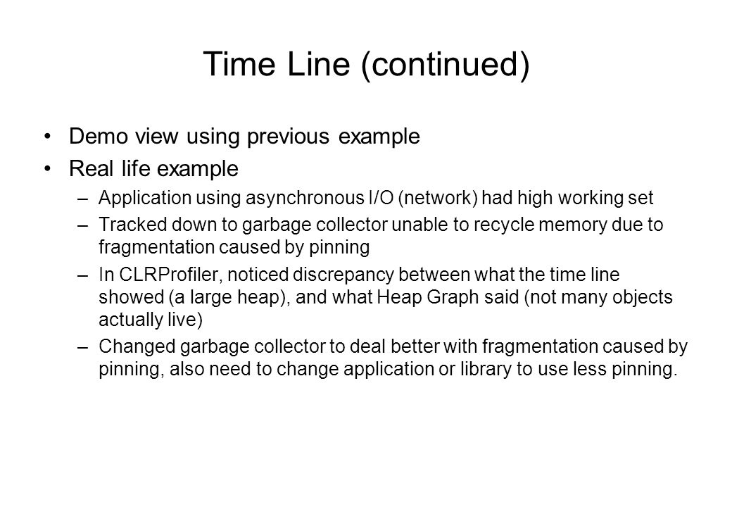 Time Line (continued) Demo view using previous example Real life example –Application using asynchronous I/O (network) had high working set –Tracked down to garbage collector unable to recycle memory due to fragmentation caused by pinning –In CLRProfiler, noticed discrepancy between what the time line showed (a large heap), and what Heap Graph said (not many objects actually live) –Changed garbage collector to deal better with fragmentation caused by pinning, also need to change application or library to use less pinning.